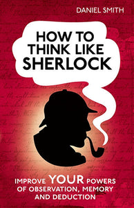 How to Think Like Sherlock Holmes Improve Brain Powers of Deduction Memory Logic