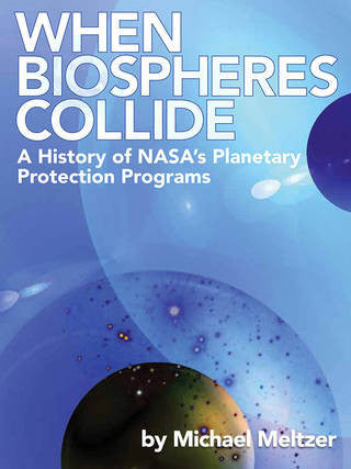 When Biospheres Collide: A History of NASA's Planetary Protection Programs By Michael Meltzer