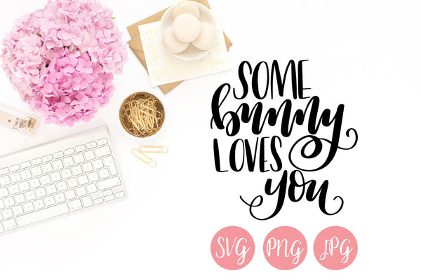 Some Bunny Loves You Hand Lettered SVG PNG JPEG - The Chaotically Creative Mom
