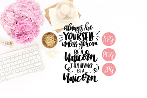 Always be Yourself, Unless You can be a Unicorn, Then Always be a Unicorn Hand Lettered SVG PNG JPEG - The Chaotically Creative Mom