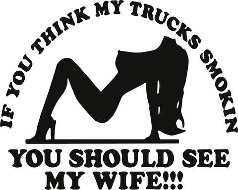 IF YOU THINK MY TRUCK'S SMOKIN' YOU SHOULD SEE MY WIFE VINYL DECAL
