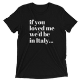 """If you loved me we'd be in Italy"" Triblend T-shirt"