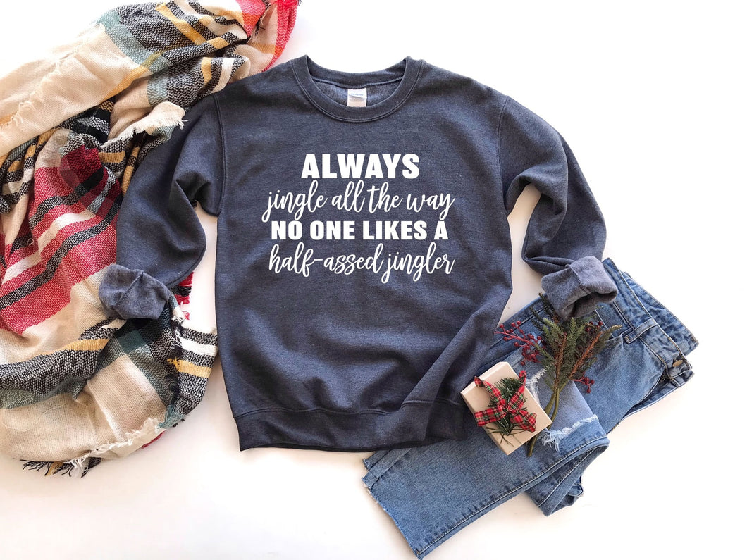 Always jingle all the way no one likes a half assed jingled funny graphic tee long sleeve crew or hoodie - Mavictoria Designs Hot Press Express
