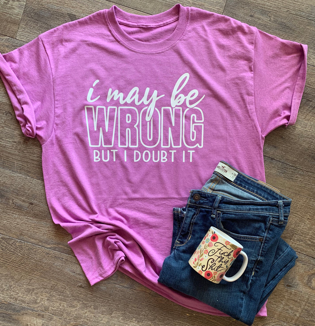 I may be wrong but I doubt it // funny sarcastic graphic tee - Mavictoria Designs Hot Press Express