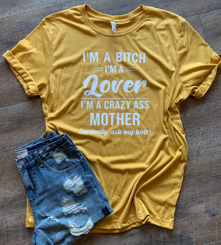 I'm a bitch I'm a lover I'm a crazy ass mother seriously ask my kids funny graphic tee - Mavictoria Designs Hot Press Express