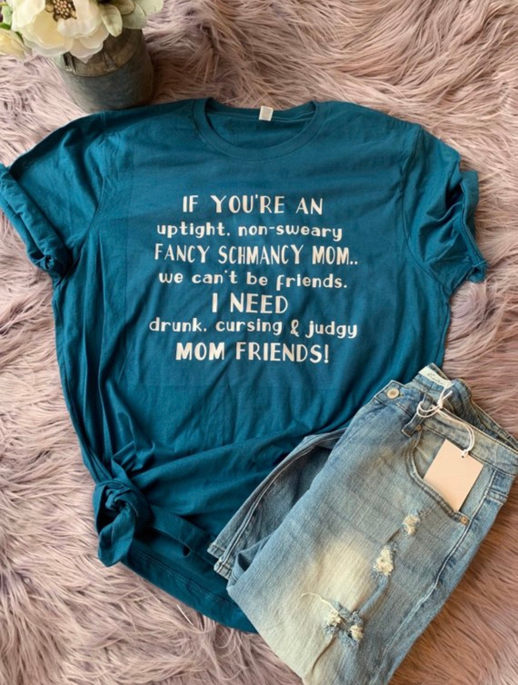 If youre an uptight non sweary fancy schmancy mom we cant be friends i need drunk cursing judgy mom friends funny mom life tee - Mavictoria Designs Hot Press Express