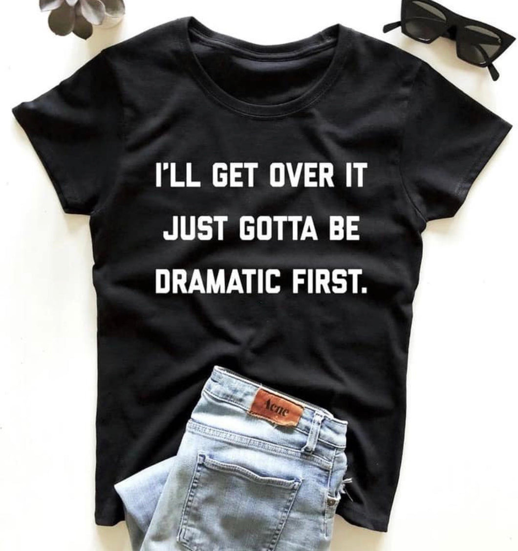I'll get over it just gotta be dramatic first. Funny graphic tee - Mavictoria Designs Hot Press Express