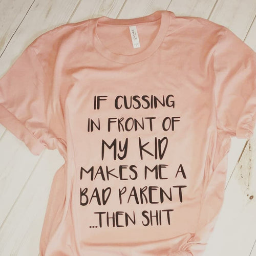 If cussing in front of my kid makes me a bad parent then shit funny mom life tee - Mavictoria Designs Hot Press Express