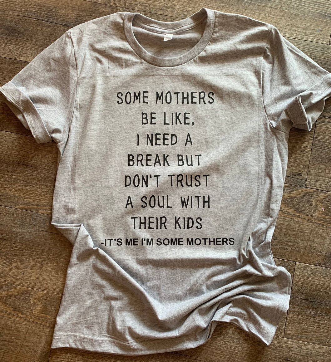 Some mothers be like I need a break but don't trust a soul with their kids it's me I'm some mothers funny graphic tee - Mavictoria Designs Hot Press Express