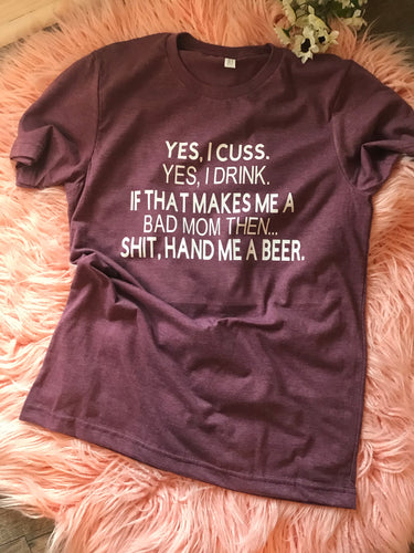 Yes I cuss yes I drink if that makes me a bad mom then shit hand me a beer funny mom life tee - Mavictoria Designs Hot Press Express