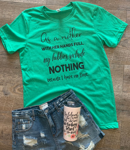 As a mother with her hands full my hobbies include nothing because I have no time funny graphic tee mom life - Mavictoria Designs Hot Press Express