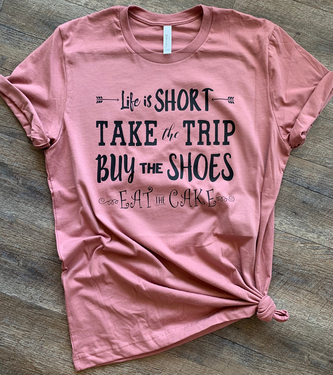 Life is short take the trip buy the shoes eat the cake // words to live by graphic shirt - Mavictoria Designs Hot Press Express