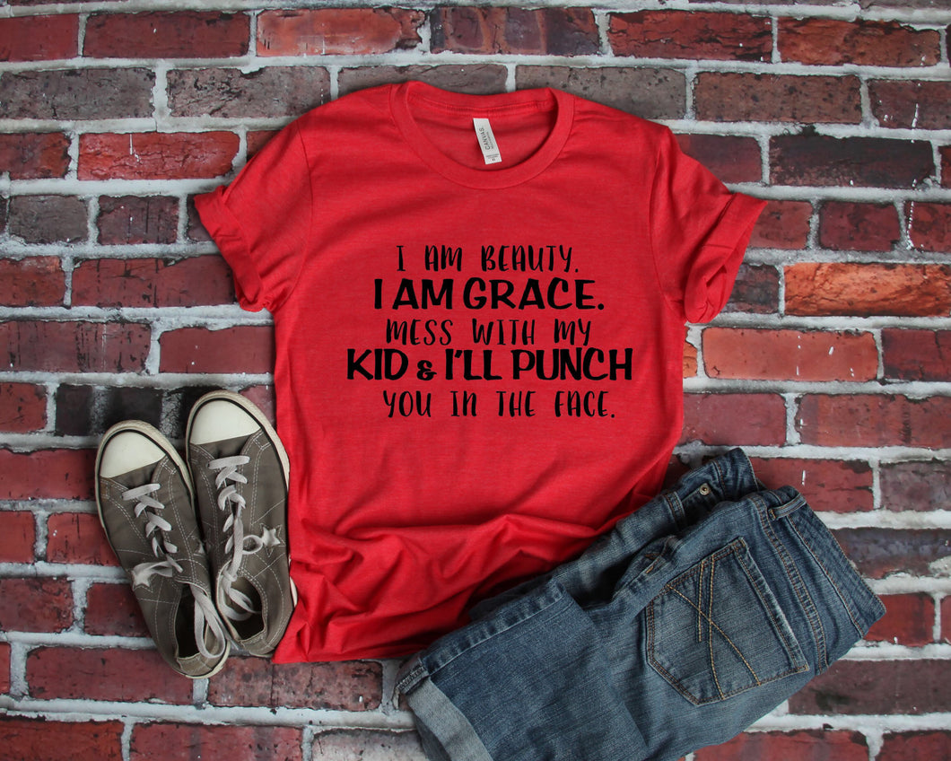 I am beauty I am grace mess with my kid and I'll punch you in the face funny mom life graphic tee - Mavictoria Designs Hot Press Express