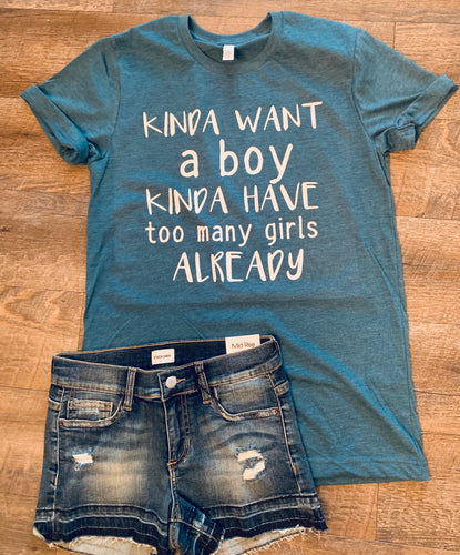Kinda want a boy kinda have too many girls already. Funny girl mom tee. - Mavictoria Designs Hot Press Express
