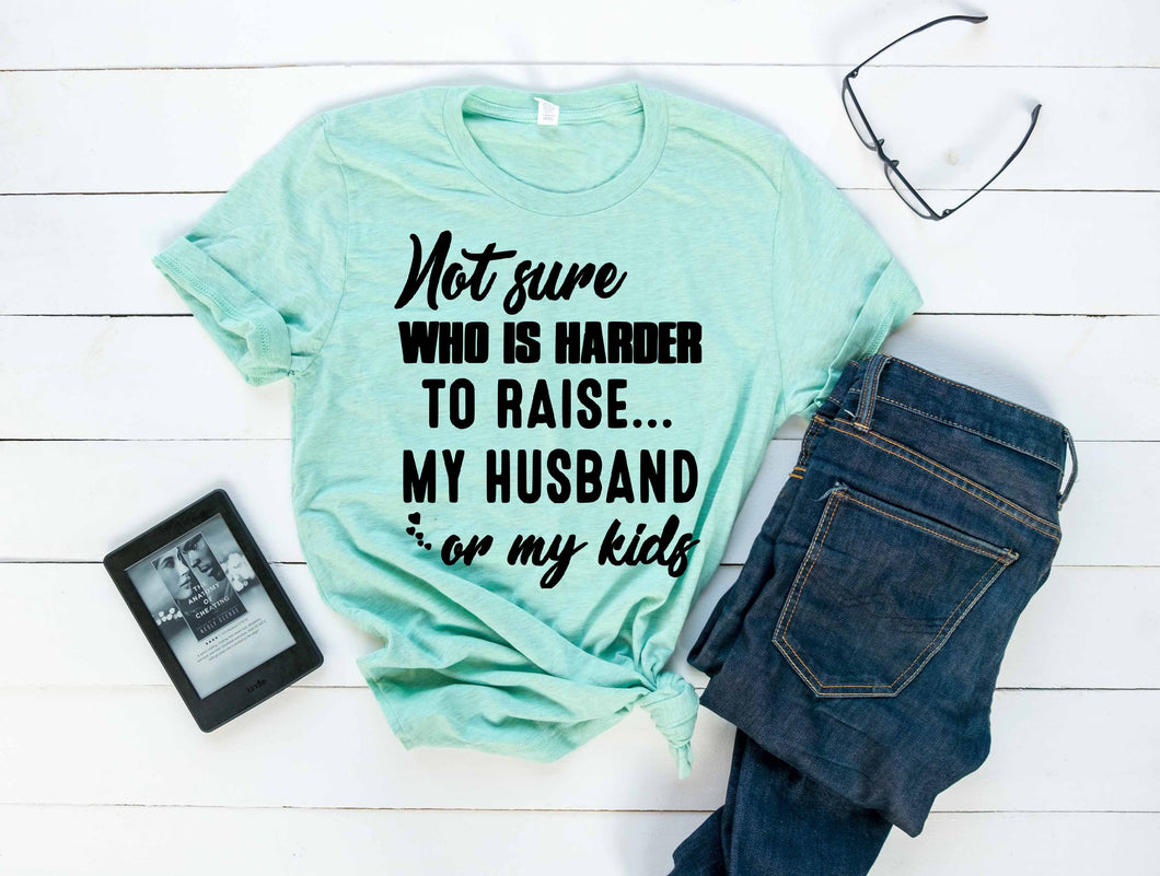 Not sure who's harder to raise my husband or my kids. Funny graphic tee - Mavictoria Designs Hot Press Express