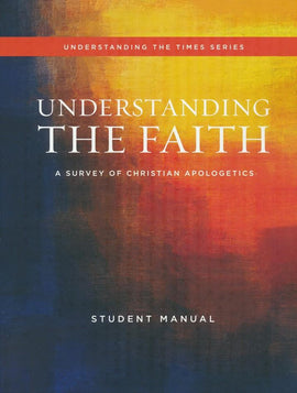 Understanding the Faith: A Survey of Christian Apologetics Student Manual