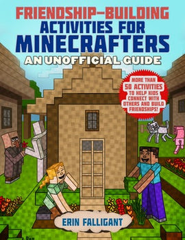 Friendship-Building Activities for Minecrafters: More Than 50 Activities to Help Kids Connect with Others and Build Friendships!