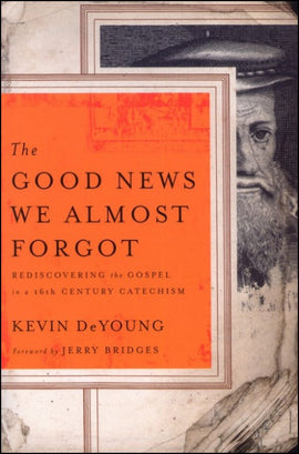 The Good News We Almost Forgot: <br>Rediscovering the Gospel in a 16th Century Catechism (E)