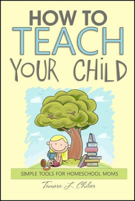 How to Teach Your Child: Simple Tools for Homeschool Moms