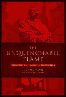 The Unquenchable Flame: Discovering the Heart of the Reformation (E)