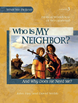 Who Is My Neighbor? And Why Does He Need Me? What We Believe, Volume 3 Text