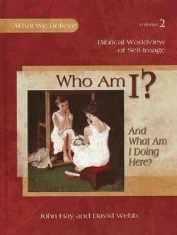 Who Am I?  And What Am I Doing Here? What We Believe, Volume 2 Text