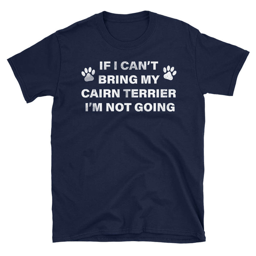 If I Can't Bring my Cairn Terrier, I'm Not Going - Dog humor T-Shirt