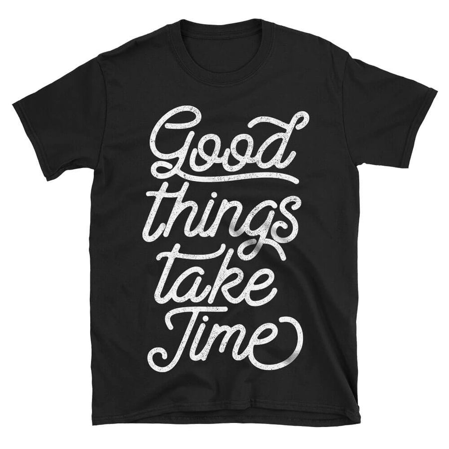 Good Things Take Time Simple Motivational Quote Tshirt in black