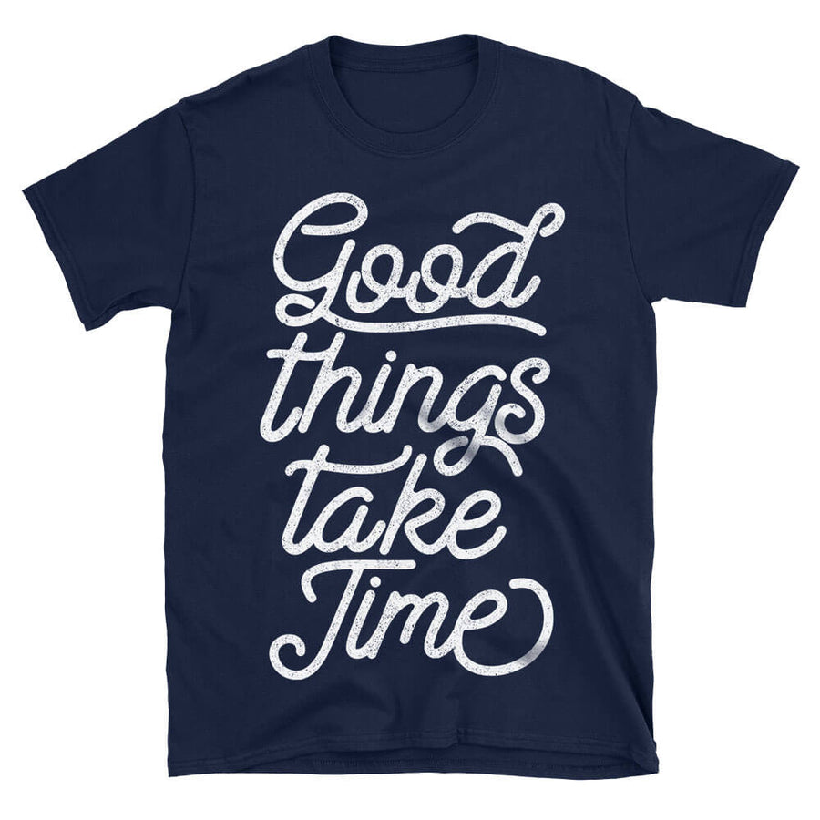 Good Things Take Time Simple Motivational Quote Tshirt in navy blue