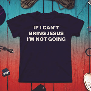 If I Can't Bring Jesus I'm Not Going - Unisex T-Shirt image