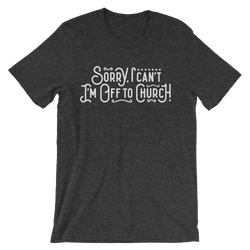 Sorry I can't - I'm off to Church! - Passion Fury Christian T-shirts and more