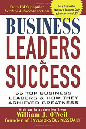 Business Leaders & Success: 55 Top Business Leaders & How They Achieved Greatness - Leadership Books
