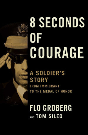 8 Seconds of Courage: A Soldier's Story from Immigrant to the Medal of Honor - Leadership Books