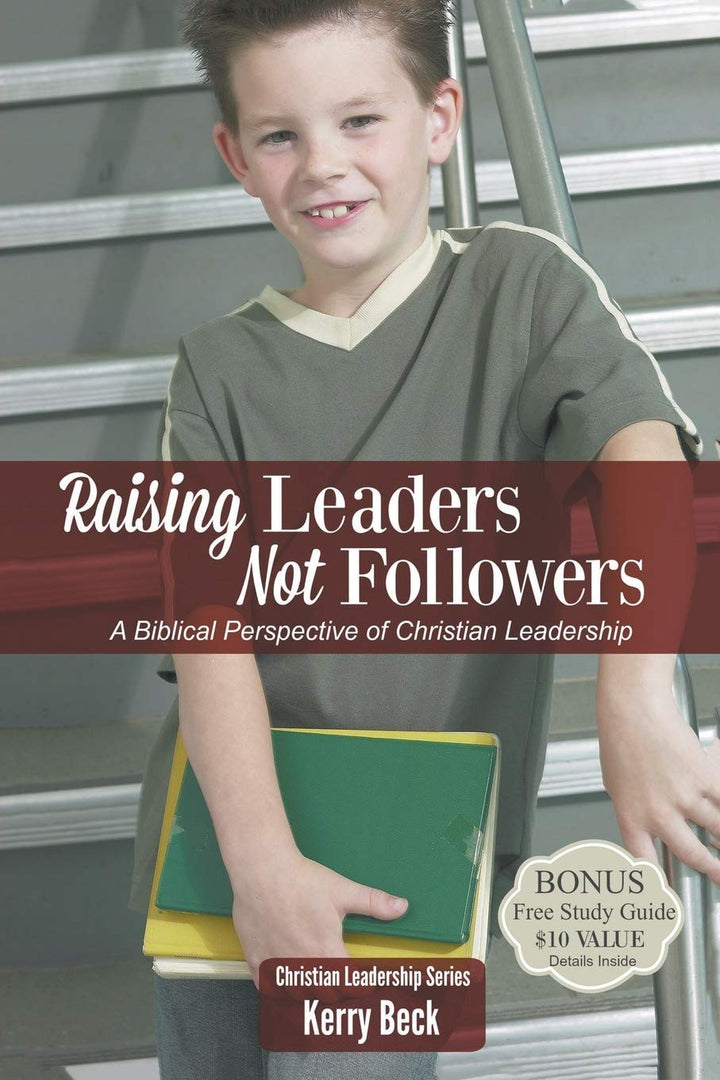 Raising Leaders, Not Followers: A Biblical Approach To Leadership Education ( Christian Leadersip #1 )