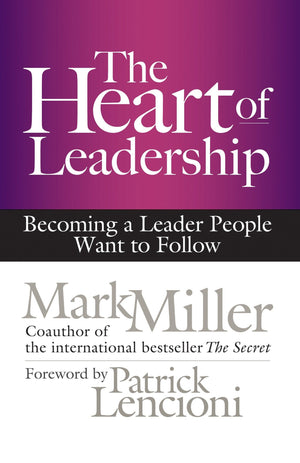 The Heart of Leadership: Becoming a Leader People Want to Follow - Leadership Books