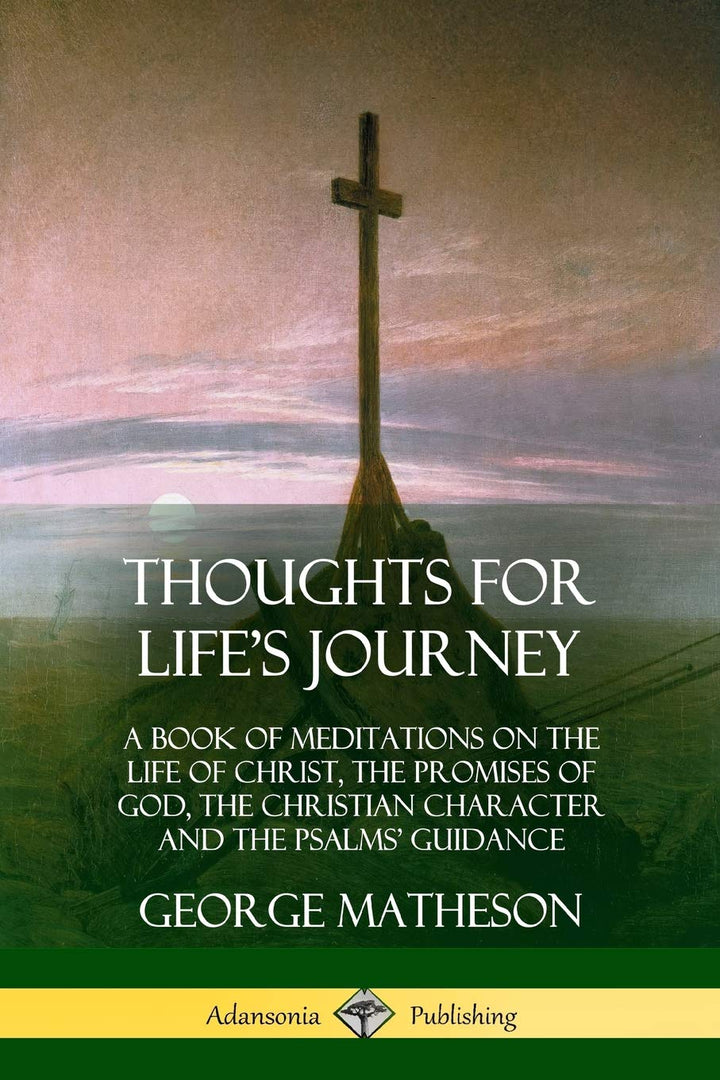 Thoughts for Life's Journey: A Book of Meditations on the Life of Christ, the Promises of God, the Christian Character and the Psalms' Guidance - Leadership Books