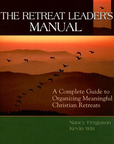 The Retreat Leader's Manual: A Complete Guide To Organizing Meaningful Christian Retreats