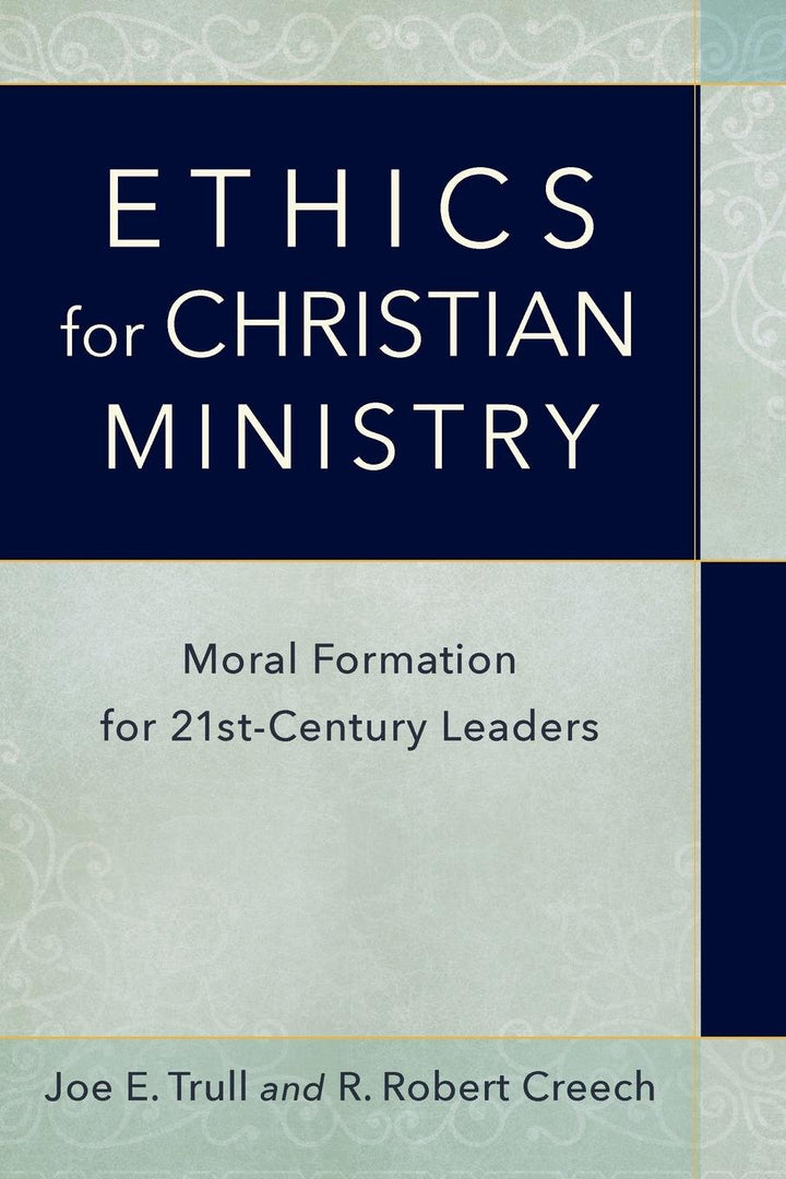 Ethics For Christian Ministry: Moral Formation For Twenty-First-Century Leaders