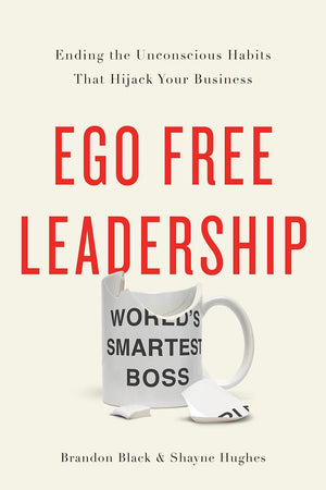 Ego Free Leadership: Ending the Unconscious Habits that Hijack Your Business - Leadership Books