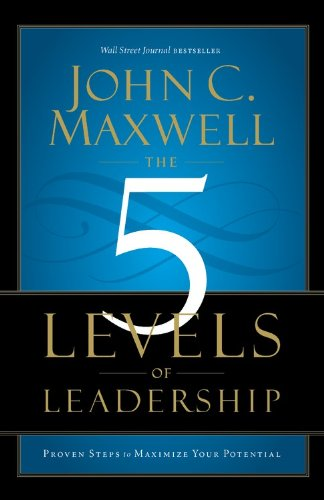 The 5 Levels of Leadership: Proven Steps to Maximize Your Potential - Leadership Books