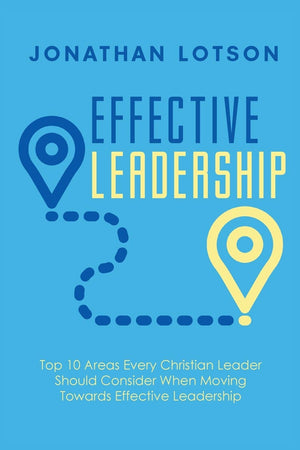 Effective Leadership: Top 10 Areas Every Christian Leader - Leadership Books