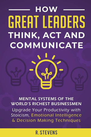 How Great Leaders Think, Act and Communicate - Leadership Books