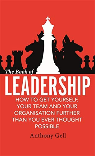 The Book of Leadership: How to Get Yourself, Your Team and Your Organisation Further Than You Ever Thought Possible - Leadership Books