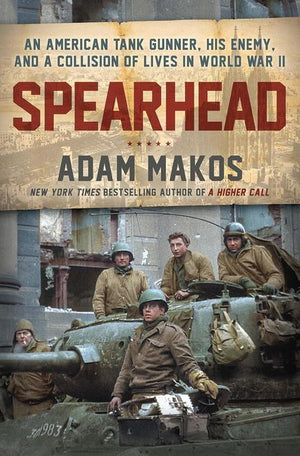 Spearhead: An American Tank Gunner, His Enemy and a Collision of Lives in World War II - Leadership Books