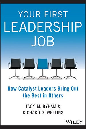 Your First Leadership Job: How Catalyst Leaders Bring Out the Best in Others - Leadership Books