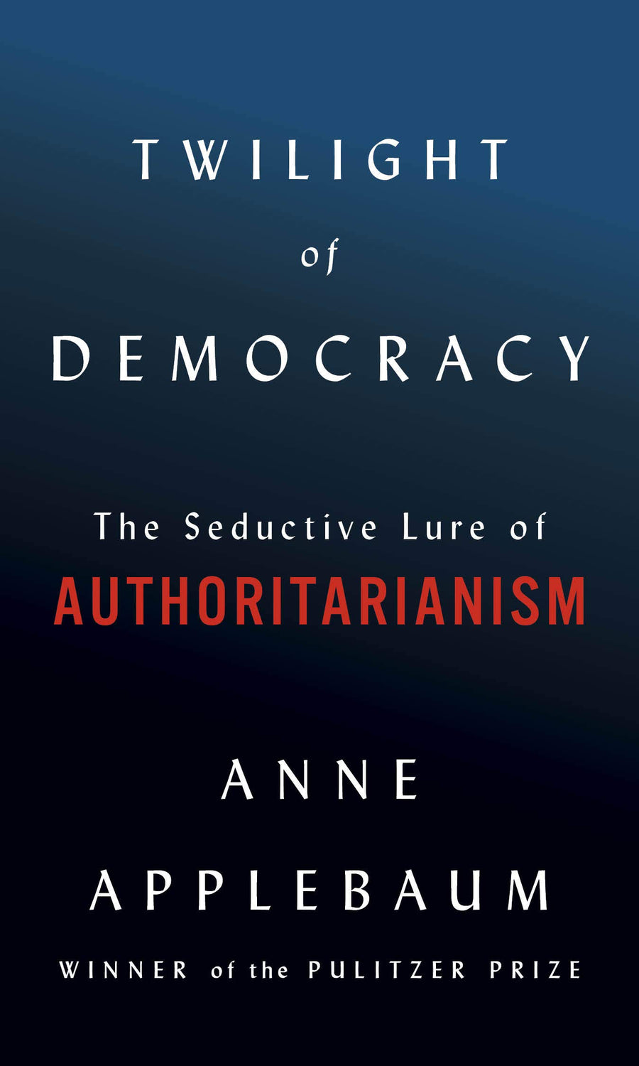 Twilight of Democracy: The Seductive Lure of Authoritarianism - Leadership Books