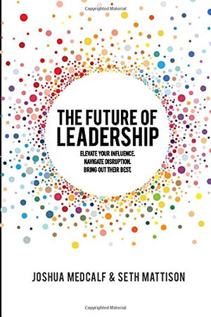 The Future of Leadership: Elevate your influence. Navigate disruption. Bring out their best. - Leadership Books