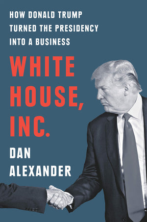 White House, Inc.: How Donald Trump Turned the Presidency Into a Business - Leadership Books