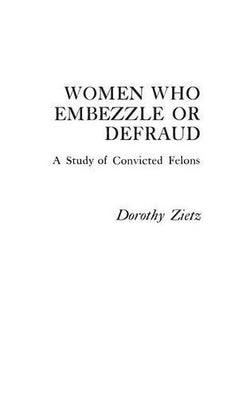 Women Who Embezzle or Defraud: A Study of Convicted Felons (Praeger Special Studies in Social Welfare)