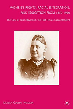 Womens Rights, Racial Integration, and Education from 18501920: The Case of Sarah Raymond, the First Female Superintendent
